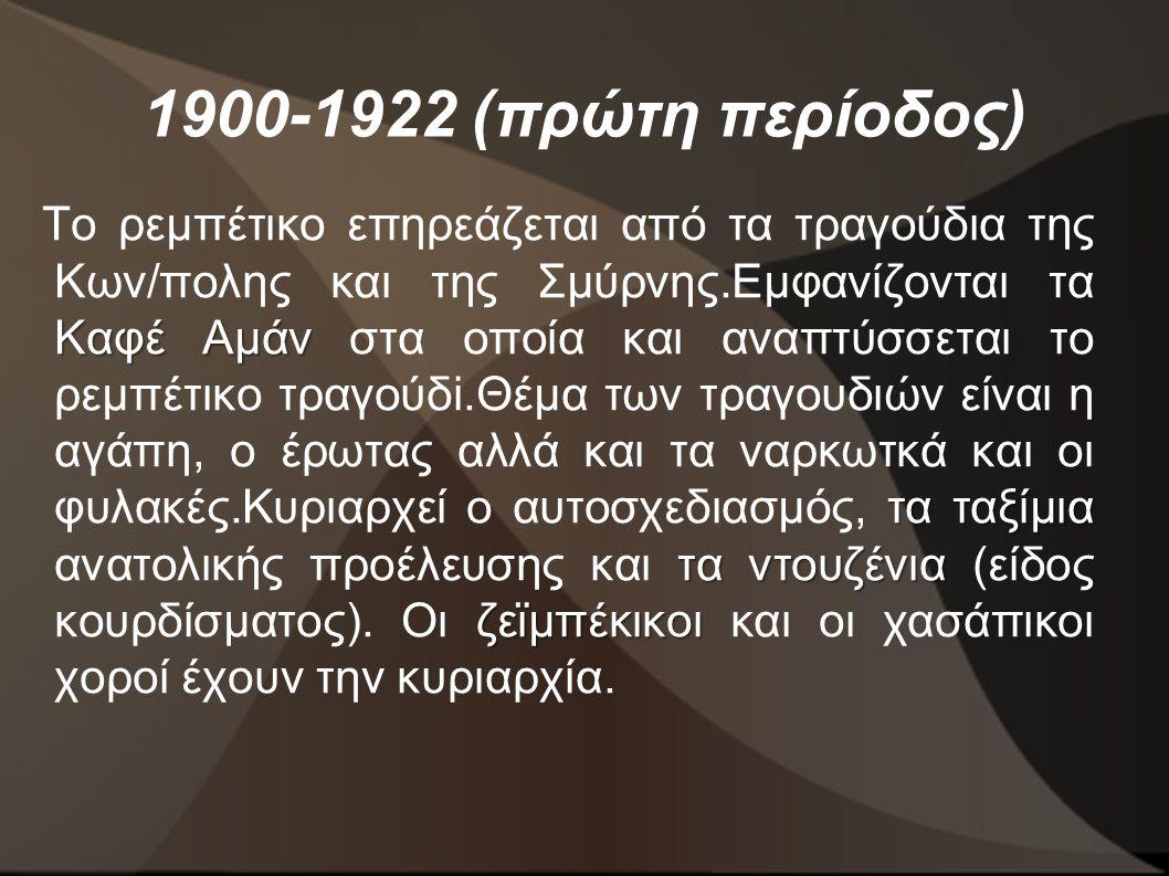 1900-1922 (πρώτη περίοδος) Καφέ Αμάν τα ταξίμια τα ντουζένια ζεϊμπέκικοι Το ρεμπέτικο επηρεάζεται από τα τραγούδια της Κων/πολης και της Σμύρνης.Εμφανίζονται τα Καφέ Αμάν στα οποία και αναπτύσσεται το ρεμπέτικο τραγούδi.Θέμα των τραγουδιών είναι η αγάπη, ο έρωτας αλλά και τα ναρκωτκά και οι φυλακές.Κυριαρχεί ο αυτοσχεδιασμός, τα ταξίμια ανατολικής προέλευσης και τα ντουζένια (είδος κουρδίσματος).