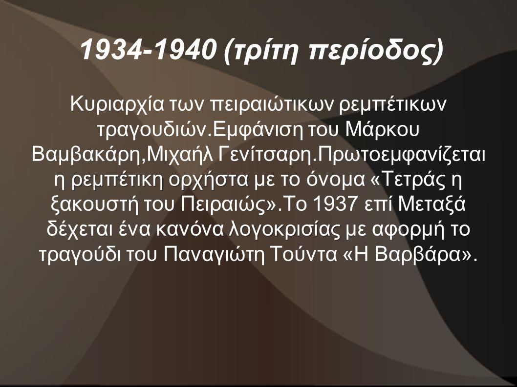 1934-1940 (τρίτη περίοδος) ρεμπέτικη ορχήστα λογοκρισίας Κυριαρχία των πειραιώτικων ρεμπέτικων τραγουδιών.Εμφάνιση του Μάρκου Βαμβακάρη,Μιχαήλ Γενίτσαρη.Πρωτοεμφανίζεται η ρεμπέτικη ορχήστα με το όνομα «Τετράς η ξακουστή του Πειραιώς».Το 1937 επί Μεταξά δέχεται ένα κανόνα λογοκρισίας με αφορμή το τραγούδι του Παναγιώτη Τούντα «Η Βαρβάρα».