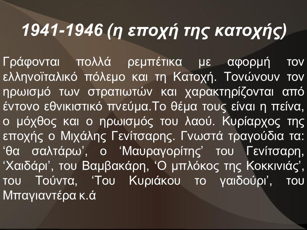 1941-1946 (η εποχή της κατοχής) Γράφονται πολλά ρεμπέτικα με αφορμή τον ελληνοϊταλικό πόλεμο και τη Κατοχή. Τονώνουν τον ηρωισμό των στρατιωτών και χα