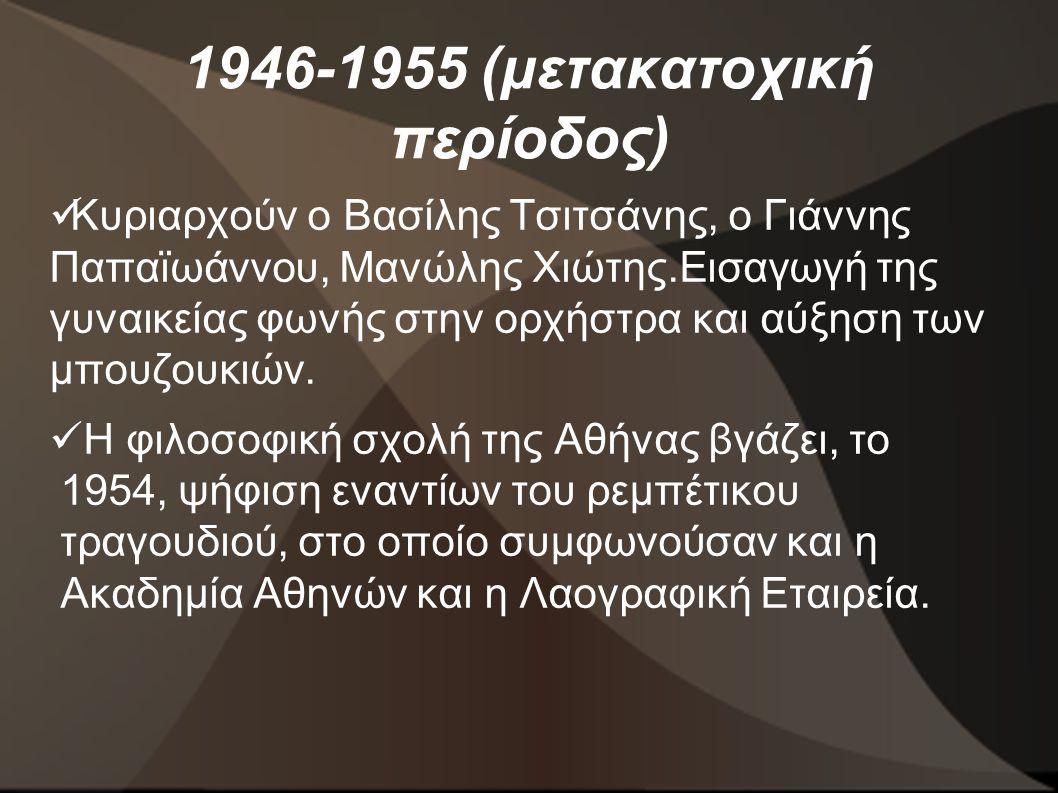 1946-1955 (μετακατοχική περίοδος)  Κυριαρχούν ο Βασίλης Τσιτσάνης, ο Γιάννης Παπαϊωάννου, Μανώλης Χιώτης.Εισαγωγή της γυναικείας φωνής στην ορχήστρα και αύξηση των μπουζουκιών.
