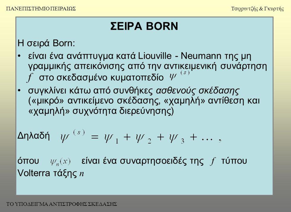 ΣΕΙΡΑ BORN Η σειρά Born: •είναι ένα ανάπτυγμα κατά Liouville - Neumann της μη γραμμικής απεικόνισης από την αντικειμενική συνάρτηση f στο σκεδασμένο κυματοπεδίο •συγκλίνει κάτω από συνθήκες ασθενούς σκέδασης («μικρό» αντικείμενο σκέδασης, «χαμηλή» αντίθεση και «χαμηλή» συχνότητα διερεύνησης) Δηλαδή όπου είναι ένα συναρτησοειδές της f τύπου Volterra τάξης n ΠΑΝΕΠΙΣΤΗΜΙΟ ΠΕΙΡΑΙΩΣΤσιχριντζής & Γκυρτής ΤΟ ΥΠΟΔΕΙΓΜΑ ΑΝΤΙΣΤΡΟΦΗΣ ΣΚΕΔΑΣΗΣ