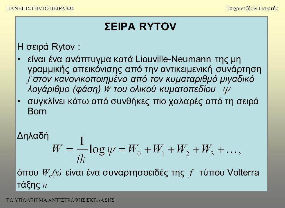 ΣΕΙΡΑ RYTOV Η σειρά Rytov : •είναι ένα ανάπτυγμα κατά Liouville-Neumann της μη γραμμικής απεικόνισης από την αντικειμενική συνάρτηση f στον κανονικοποιημένο από τον κυματαριθμό μιγαδικό λογάριθμο (φάση) W του ολικού κυματοπεδίου •συγκλίνει κάτω από συνθήκες πιο χαλαρές από τη σειρά Born Δηλαδή όπου W n (x) είναι ένα συναρτησοειδές της f τύπου Volterra τάξης n ΠΑΝΕΠΙΣΤΗΜΙΟ ΠΕΙΡΑΙΩΣΤσιχριντζής & Γκυρτής ΤΟ ΥΠΟΔΕΙΓΜΑ ΑΝΤΙΣΤΡΟΦΗΣ ΣΚΕΔΑΣΗΣ