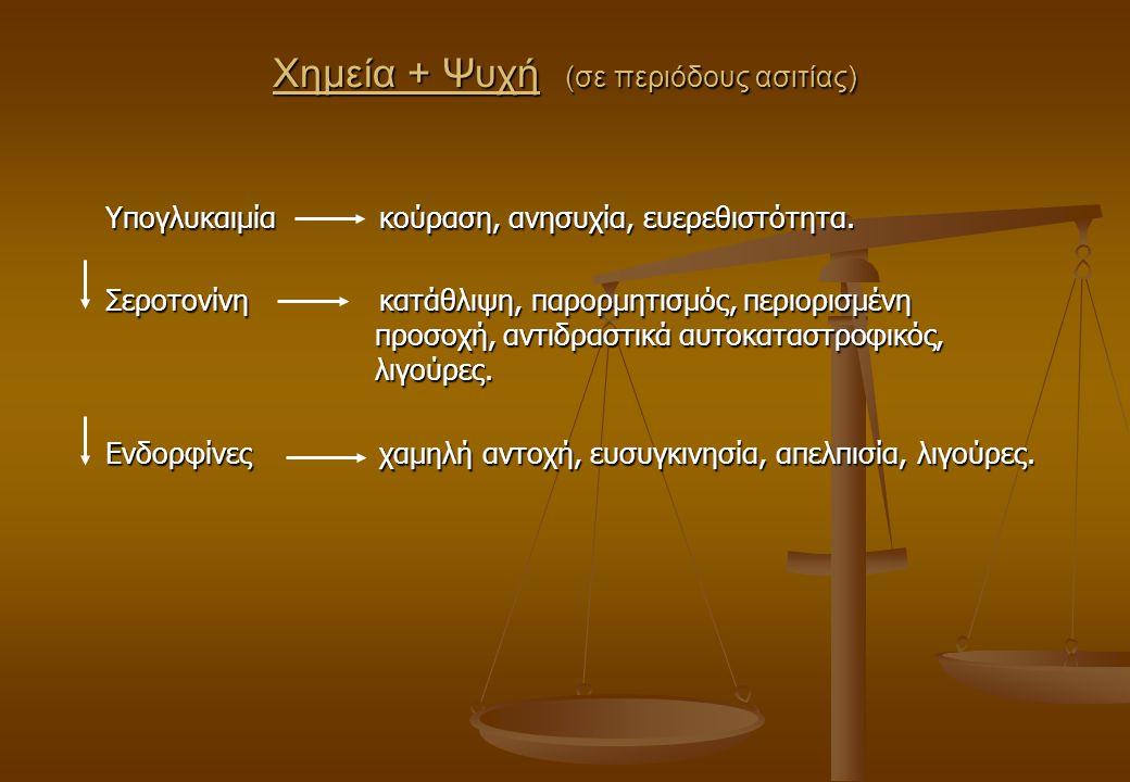 Χημεία + Ψυχή (σε περιόδους ασιτίας) Υπογλυκαιμίακούραση, ανησυχία, ευερεθιστότητα. Σεροτονίνηκατάθλιψη, παρορμητισμός, περιορισμένη προσοχή, αντιδρασ