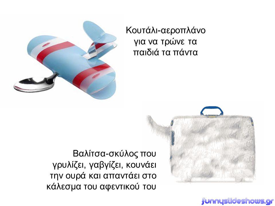 Κουτάλι-αεροπλάνο για να τρώνε τα παιδιά τα πάντα Βαλίτσα-σκύλος που γρυλίζει, γαβγίζει, κουνάει την ουρά και απαντάει στο κάλεσμα του αφεντικού του