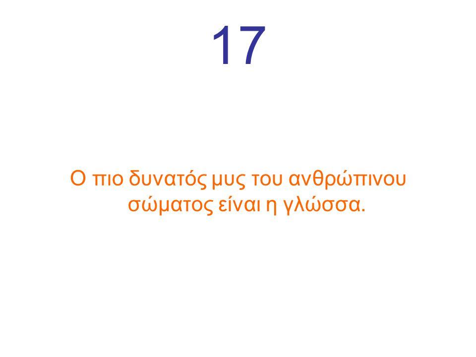 17 Ο πιο δυνατός μυς του ανθρώπινου σώματος είναι η γλώσσα.