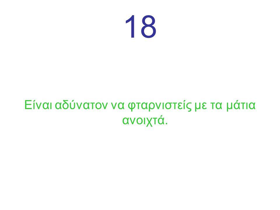 18 Είναι αδύνατον να φταρνιστείς με τα μάτια ανοιχτά.