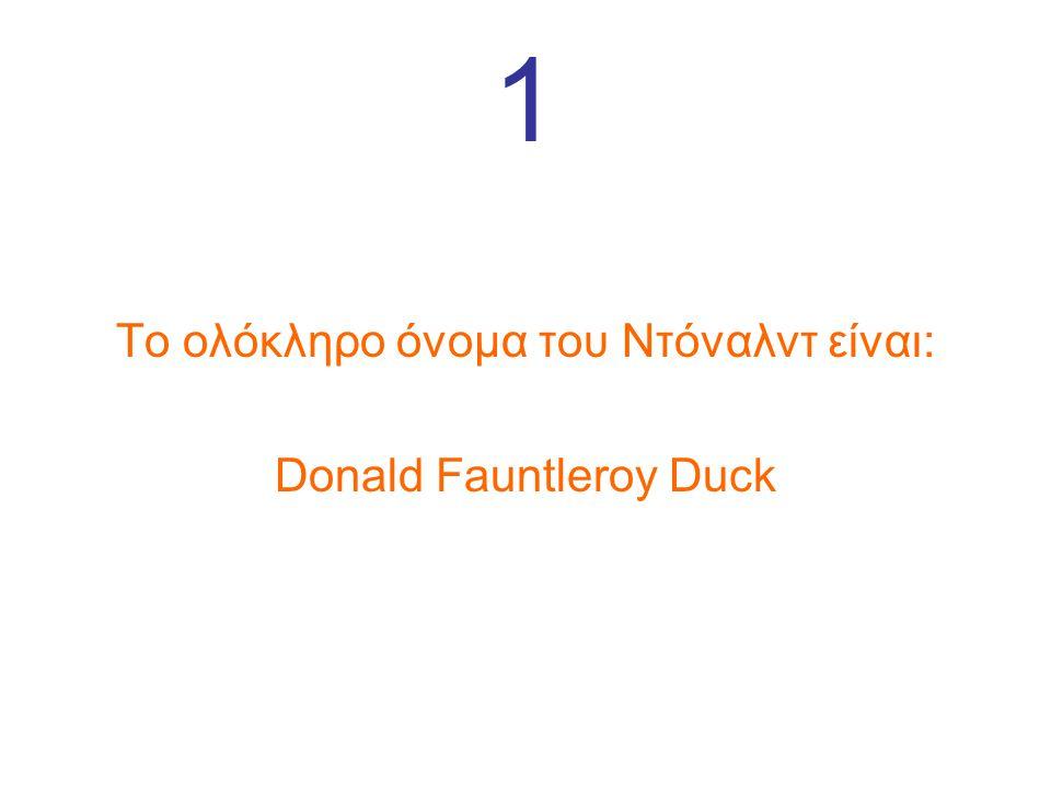 1 Το ολόκληρο όνομα του Ντόναλντ είναι: Donald Fauntleroy Duck