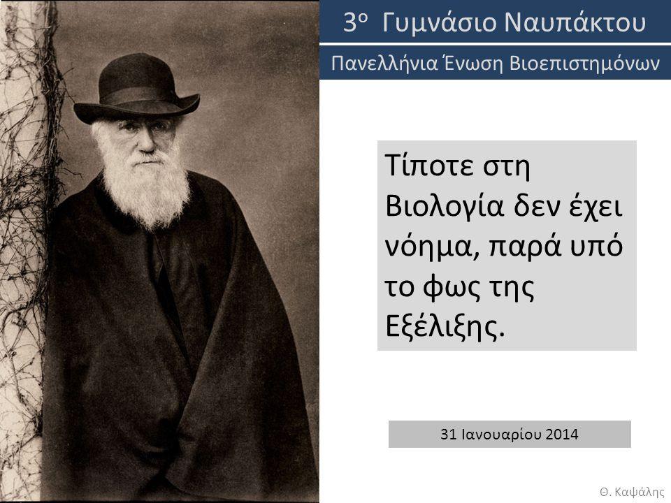 Τίποτε στη Βιολογία δεν έχει νόημα, παρά υπό το φως της Εξέλιξης. 3 ο Γυμνάσιο Ναυπάκτου 31 Ιανουαρίου 2014 Θ. Καψάλης Πανελλήνια Ένωση Βιοεπιστημόνων