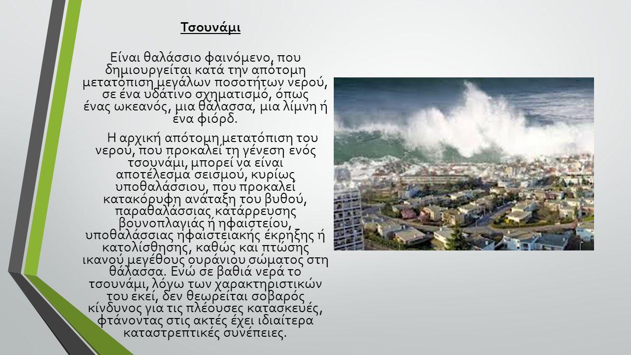 Τσουνάμι Είναι θαλάσσιο φαινόμενο, που δημιουργείται κατά την απότομη μετατόπιση μεγάλων ποσοτήτων νερού, σε ένα υδάτινο σχηματισμό, όπως ένας ωκεανός, μια θάλασσα, μια λίμνη ή ένα φιόρδ.