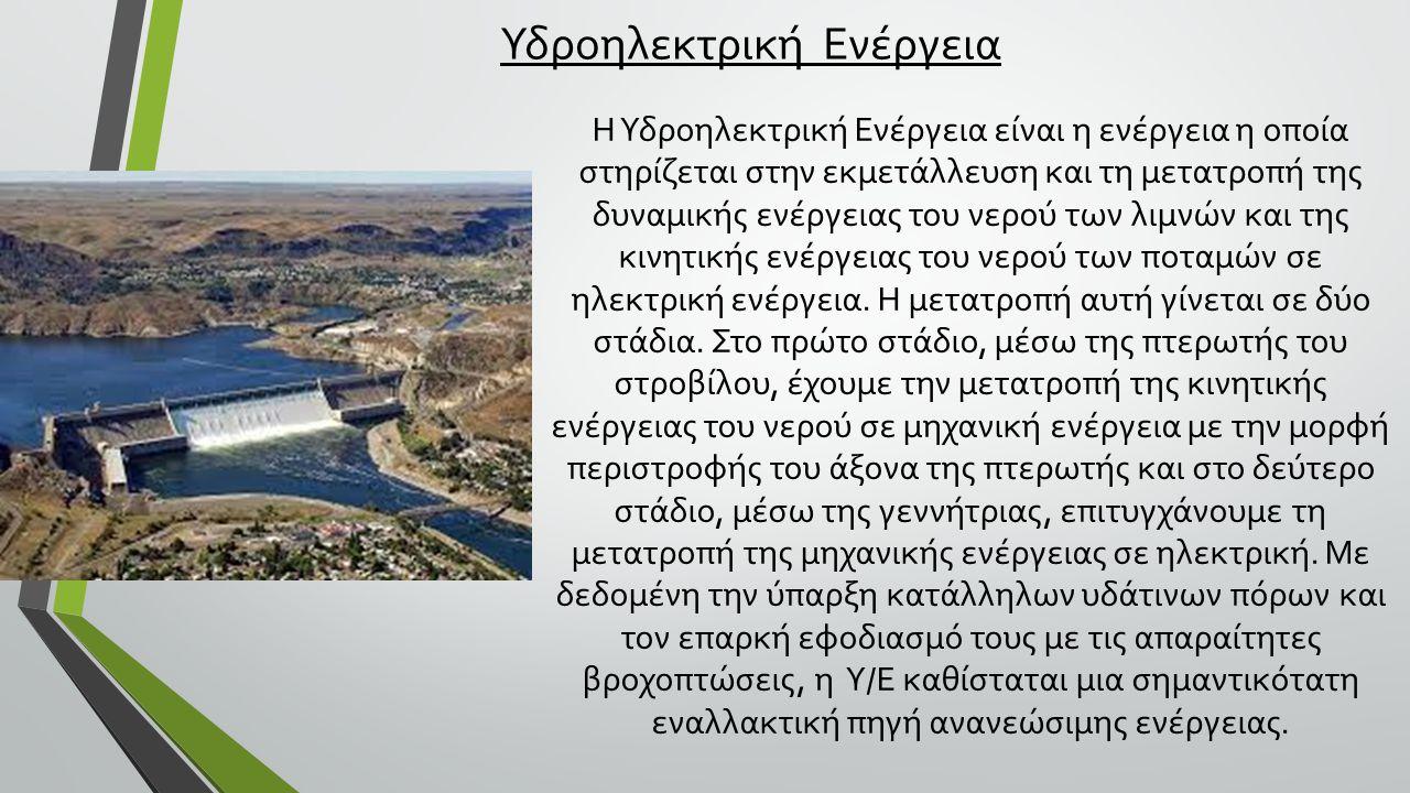 Υδροηλεκτρική Ενέργεια Η Υδροηλεκτρική Ενέργεια είναι η ενέργεια η οποία στηρίζεται στην εκμετάλλευση και τη μετατροπή της δυναμικής ενέργειας του νερού των λιμνών και της κινητικής ενέργειας του νερού των ποταμών σε ηλεκτρική ενέργεια.