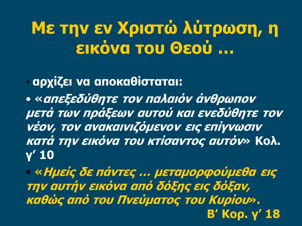 Με την εν Χριστώ λύτρωση, η εικόνα του Θεού … • αρχίζει να αποκαθίσταται: • «απεξεδύθητε τον παλαιόν άνθρωπον μετά των πράξεων αυτού και ενεδύθητε τον