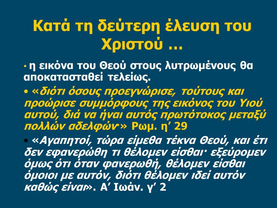 Κατά τη δεύτερη έλευση του Χριστού … • η εικόνα του Θεού στους λυτρωμένους θα αποκατασταθεί τελείως. • «διότι όσους προεγνώρισε, τούτους και προώρισε