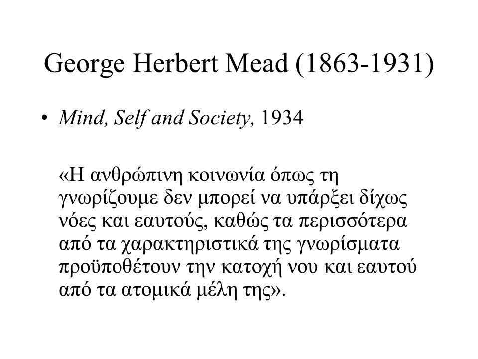George Herbert Mead (1863-1931) •Mind, Self and Society, 1934 «Η ανθρώπινη κοινωνία όπως τη γνωρίζουμε δεν μπορεί να υπάρξει δίχως νόες και εαυτούς, κ