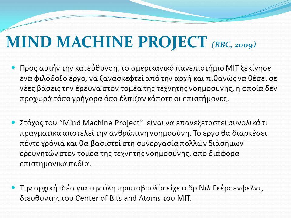 MIND MACHINE PROJECT (BBC, 2009)  Προς αυτήν την κατεύθυνση, το αμερικανικό πανεπιστήμιο ΜΙΤ ξεκίνησε ένα φιλόδοξο έργο, να ξανασκεφτεί από την αρχή και πιθανώς να θέσει σε νέες βάσεις την έρευνα στον τομέα της τεχνητής νοημοσύνης, η οποία δεν προχωρά τόσο γρήγορα όσο έλπιζαν κάποτε οι επιστήμονες.