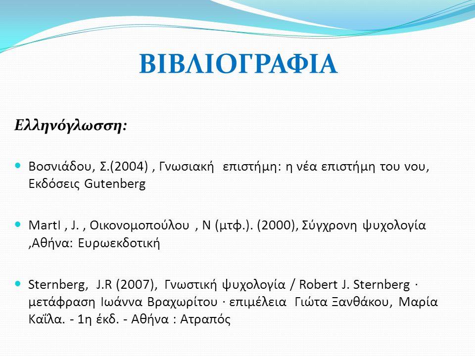 ΒΙΒΛΙΟΓΡΑΦΙΑ Ελληνόγλωσση:  Βοσνιάδου, Σ.(2004), Γνωσιακή επιστήμη: η νέα επιστήμη του νου, Εκδόσεις Gutenberg  ΜartΙ, J., Οικονομοπούλου, Ν (μτφ.).