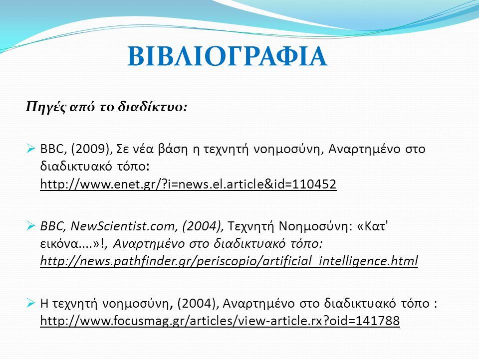 ΒΙΒΛΙΟΓΡΑΦΙΑ Πηγές από το διαδίκτυο:  ΒΒC, (2009), Σε νέα βάση η τεχνητή νοημοσύνη, Αναρτημένο στο διαδικτυακό τόπο: http://www.enet.gr/?i=news.el.article&id=110452  BBC, NewScientist.com, (2004), Τεχνητή Νοημοσύνη: «Κατ εικόνα....»!, Αναρτημένο στο διαδικτυακό τόπο: http://news.pathfinder.gr/periscopio/artificial_intelligence.html  Η τεχνητή νοημοσύνη, (2004), Αναρτημένο στο διαδικτυακό τόπο : http://www.focusmag.gr/articles/view-article.rx?oid=141788