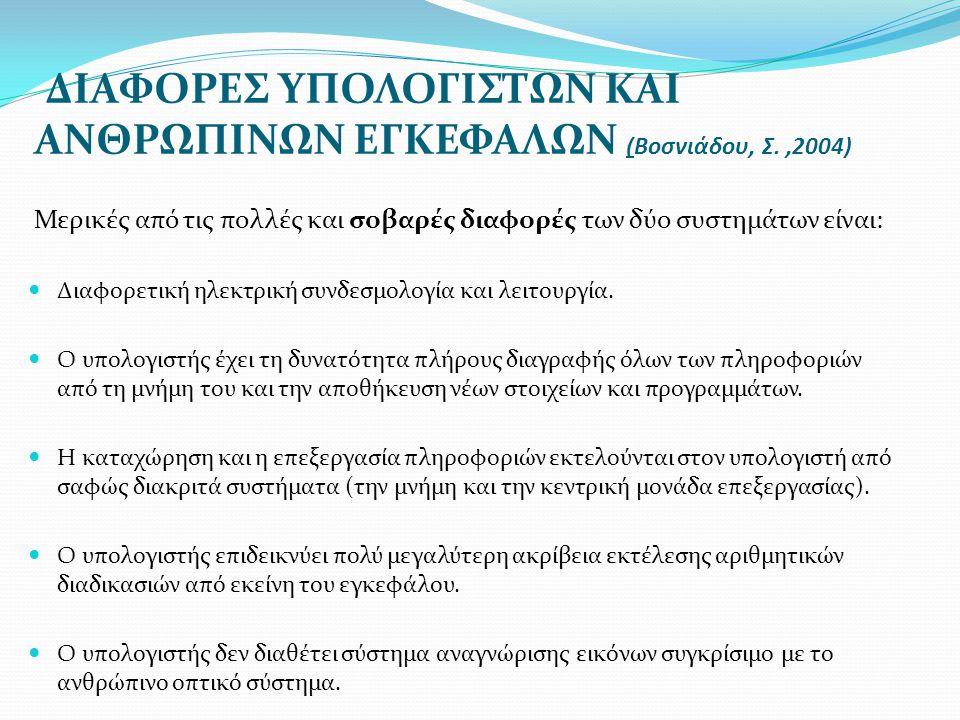 ΔIAΦΟΡΕΣ ΥΠΟΛΟΓΙΣΤΩΝ ΚΑΙ ΑΝΘΡΩΠΙΝΩΝ ΕΓΚΕΦΑΛΩΝ (Βοσνιάδου, Σ.,2004) Μερικές από τις πολλές και σοβαρές διαφορές των δύο συστημάτων είναι:  Διαφορετική ηλεκτρική συνδεσμολογία και λειτουργία.