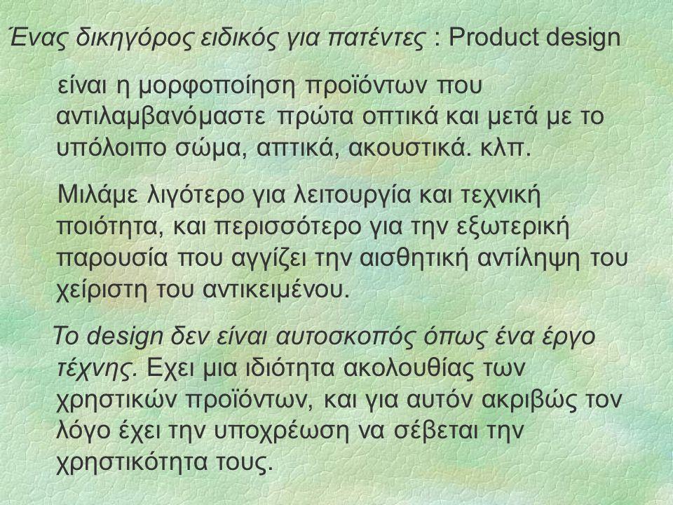Ένας δικηγόρος ειδικός για πατέντες : Product design είναι η μορφοποίηση προϊόντων που αντιλαμβανόμαστε πρώτα οπτικά και μετά με το υπόλοιπο σώμα, απτικά, ακουστικά.