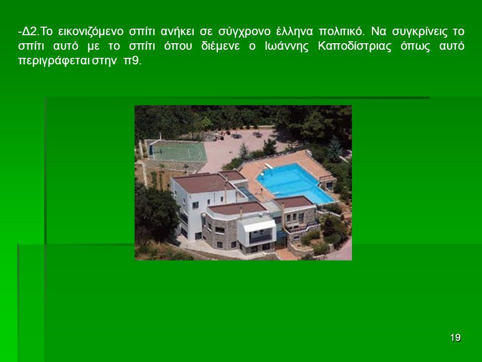 19 -Δ2.Το εικονιζόμενο σπίτι ανήκει σε σύγχρονο έλληνα πολιτικό. Να συγκρίνεις το σπίτι αυτό με το σπίτι όπου διέμενε ο Ιωάννης Καποδίστριας όπως αυτό