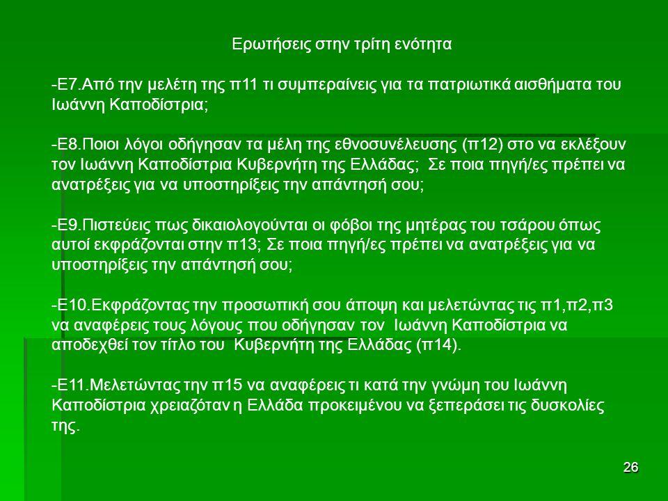26 Ερωτήσεις στην τρίτη ενότητα -Ε7.Από την μελέτη της π11 τι συμπεραίνεις για τα πατριωτικά αισθήματα του Ιωάννη Καποδίστρια; -Ε8.Ποιοι λόγοι οδήγησαν τα μέλη της εθνοσυνέλευσης (π12) στο να εκλέξουν τον Ιωάννη Καποδίστρια Κυβερνήτη της Ελλάδας; Σε ποια πηγή/ες πρέπει να ανατρέξεις για να υποστηρίξεις την απάντησή σου; -Ε9.Πιστεύεις πως δικαιολογούνται οι φόβοι της μητέρας του τσάρου όπως αυτοί εκφράζονται στην π13; Σε ποια πηγή/ες πρέπει να ανατρέξεις για να υποστηρίξεις την απάντησή σου; -Ε10.Εκφράζοντας την προσωπική σου άποψη και μελετώντας τις π1,π2,π3 να αναφέρεις τους λόγους που οδήγησαν τον Ιωάννη Καποδίστρια να αποδεχθεί τον τίτλο του Κυβερνήτη της Ελλάδας (π14).