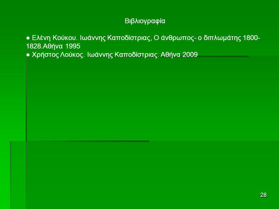 28 Βιβλιογραφία ● Ελένη Κούκου. Ιωάννης Καποδίστριας, Ο άνθρωπος- ο διπλωμάτης 1800- 1828.Αθήνα 1995 ● Χρήστος Λούκος. Ιωάννης Καποδίστριας. Αθήνα 200