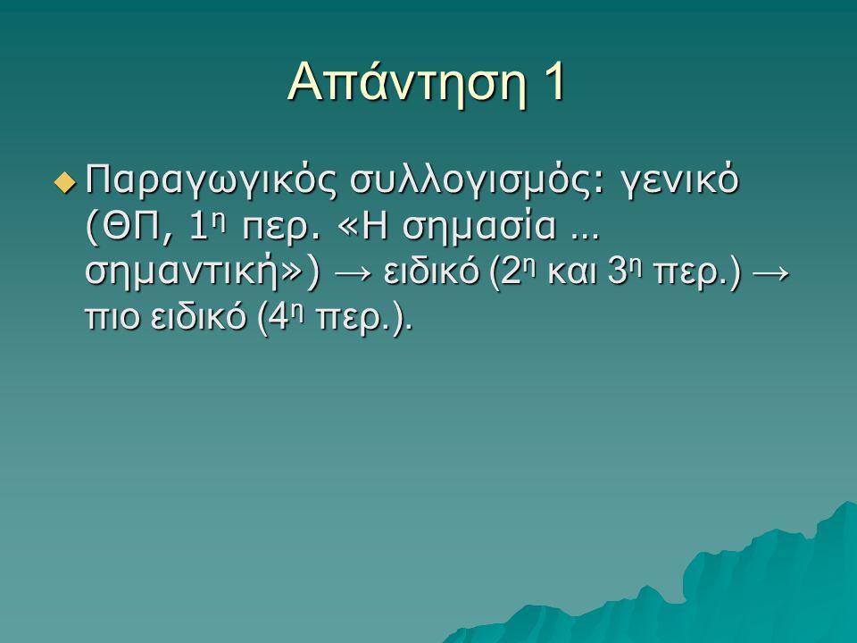 Απάντηση 1  Παραγωγικός συλλογισμός: γενικό (ΘΠ, 1 η περ. «Η σημασία … σημαντική») → ειδικό (2 η και 3 η περ.) → πιο ειδικό (4 η περ.).