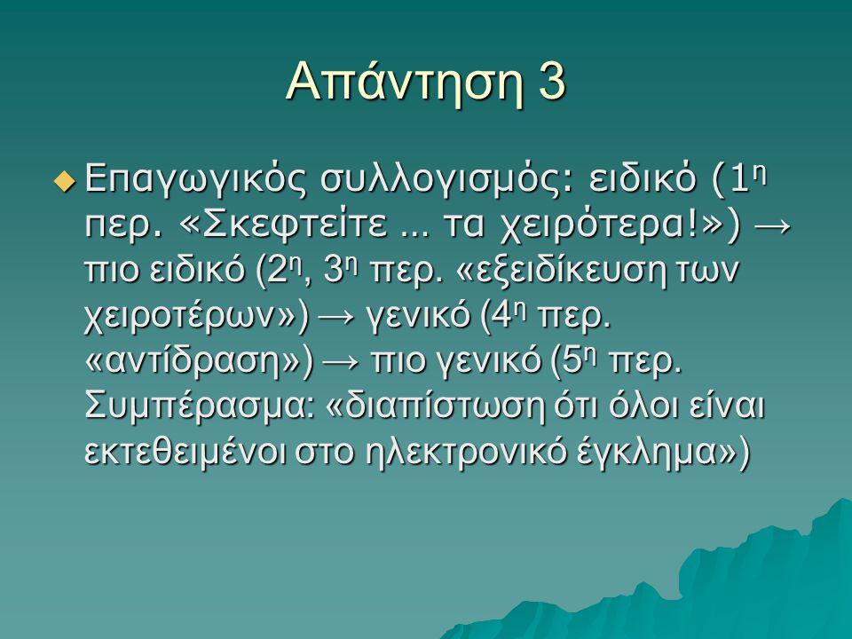 Απάντηση 3  Επαγωγικός συλλογισμός: ειδικό (1 η περ. «Σκεφτείτε … τα χειρότερα!») → πιο ειδικό (2 η, 3 η περ. «εξειδίκευση των χειροτέρων») → γενικό
