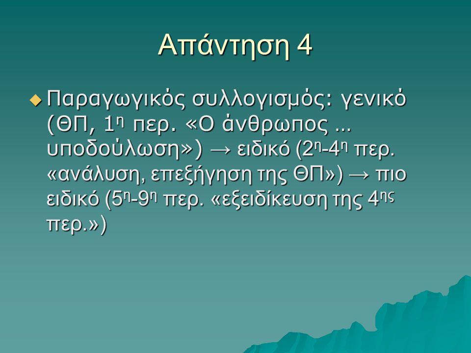 Απάντηση 4  Παραγωγικός συλλογισμός: γενικό (ΘΠ, 1 η περ. «Ο άνθρωπος … υποδούλωση») → ειδικό (2 η -4 η περ. «ανάλυση, επεξήγηση της ΘΠ») → πιο ειδικ
