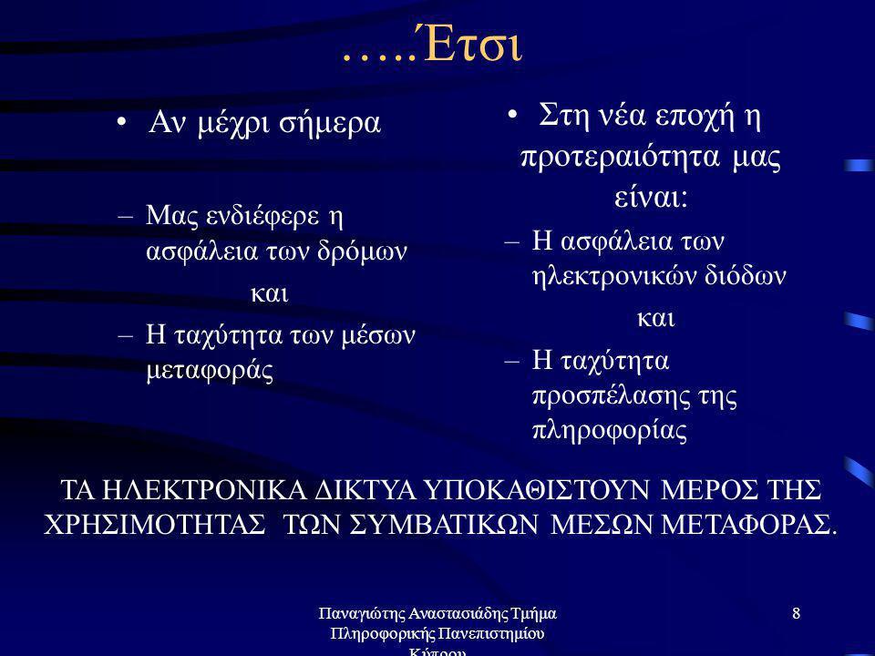 Παναγιώτης Αναστασιάδης Τμήμα Πληροφορικής Πανεπιστημίου Κύπρου 8 …..Έτσι •Αν μέχρι σήμερα –Μας ενδιέφερε η ασφάλεια των δρόμων και –Η ταχύτητα των μέσων μεταφοράς •Στη νέα εποχή η προτεραιότητα μας είναι: –Η ασφάλεια των ηλεκτρονικών διόδων και –Η ταχύτητα προσπέλασης της πληροφορίας ΤΑ ΗΛΕΚΤΡΟΝΙΚΑ ΔΙΚΤΥΑ ΥΠΟΚΑΘΙΣΤΟΥΝ ΜΕΡΟΣ ΤΗΣ ΧΡΗΣΙΜΟΤΗΤΑΣ ΤΩΝ ΣΥΜΒΑΤΙΚΩΝ ΜΕΣΩΝ ΜΕΤΑΦΟΡΑΣ.