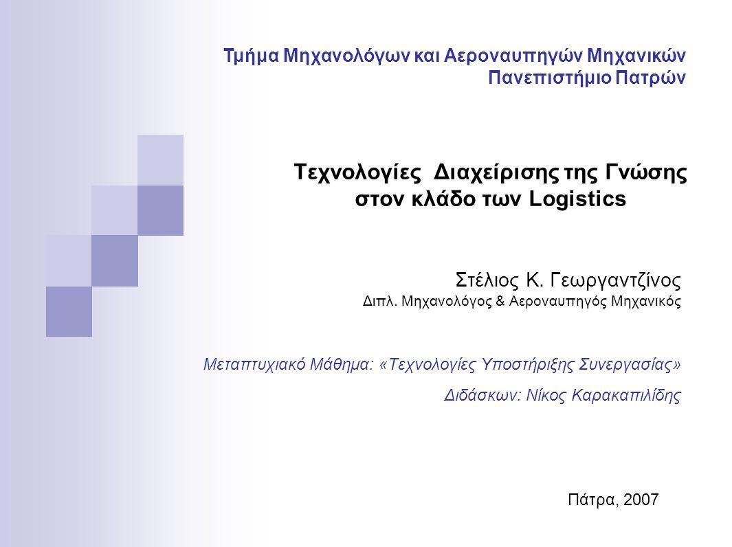 Τεχνολογίες Διαχείρισης της Γνώσης στον κλάδο των Logistics Στέλιος Κ. Γεωργαντζίνος Διπλ. Μηχανολόγος & Αεροναυπηγός Μηχανικός Μεταπτυχιακό Μάθημα: «