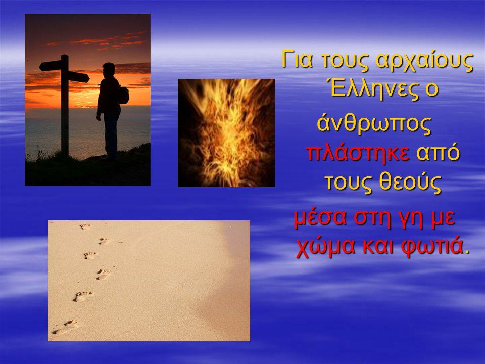 Για τους αρχαίους Έλληνες ο Για τους αρχαίους Έλληνες ο άνθρωπος πλάστηκε από τους θεούς μέσα στη γη με χώμα και φωτιά.