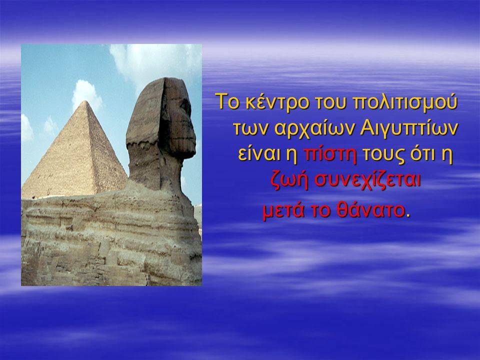 Tο κέντρο του πολιτισμού των αρχαίων Αιγυπτίων είναι η πίστη τους ότι η ζωή συνεχίζεται μετά το θάνατο.