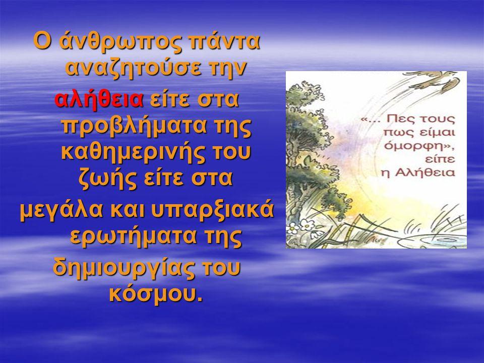 Ο άνθρωπος πάντα αναζητούσε την αλήθεια είτε στα προβλήματα της καθημερινής του ζωής είτε στα μεγάλα και υπαρξιακά ερωτήματα της δημιουργίας του κόσμο