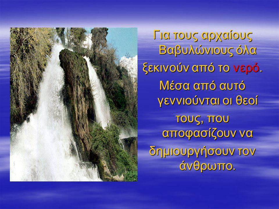 Για τους αρχαίους Βαβυλώνιους όλα ξεκινούν από το νερό. Μέσα από αυτό γεννιούνται οι θεοί τους, που αποφασίζουν να δημιουργήσουν τον άνθρωπο.