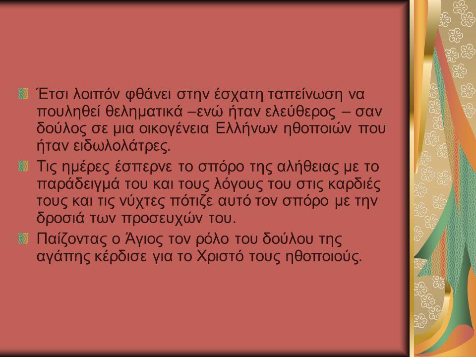 Έτσι λοιπόν φθάνει στην έσχατη ταπείνωση να πουληθεί θεληματικά –ενώ ήταν ελεύθερος – σαν δούλος σε μια οικογένεια Ελλήνων ηθοποιών που ήταν ειδωλολάτρες.