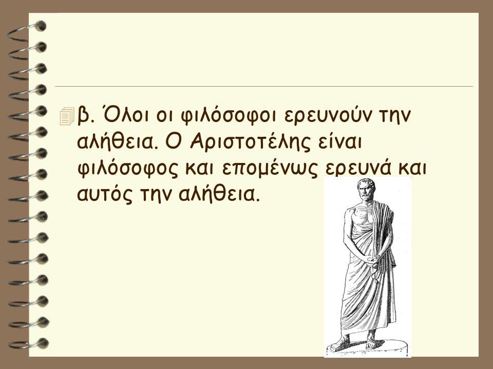 4 β. Όλοι οι φιλόσοφοι ερευνούν την αλήθεια. Ο Αριστοτέλης είναι φιλόσοφος και επομένως ερευνά και αυτός την αλήθεια.