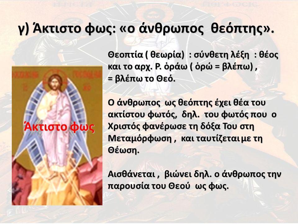γ) Άκτιστο φως: «ο άνθρωπος θεόπτης». Άκτιστο φως Θεοπτία ( θεωρία) : σύνθετη λέξη : θέος και το αρχ. Ρ. ὁράω ( ὁρώ = βλέπω), = βλέπω το Θεό. Ο άνθρωπ