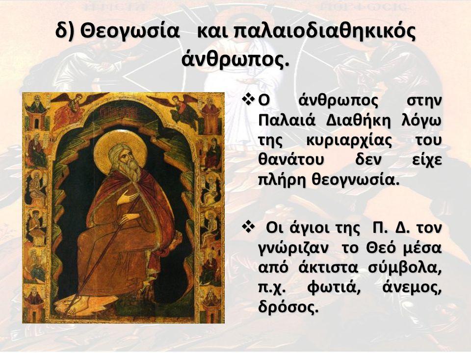 δ) Θεογωσία και παλαιοδιαθηκικός άνθρωπος.  Ο άνθρωπος στην Παλαιά Διαθήκη λόγω της κυριαρχίας του θανάτου δεν είχε πλήρη θεογνωσία.  Οι άγιοι της Π