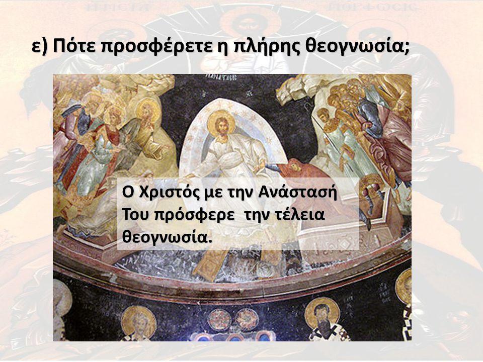 ε) Πότε προσφέρετε η πλήρης θεογνωσία; Ο Χριστός με την Ανάστασή Του πρόσφερε την τέλεια θεογνωσία.