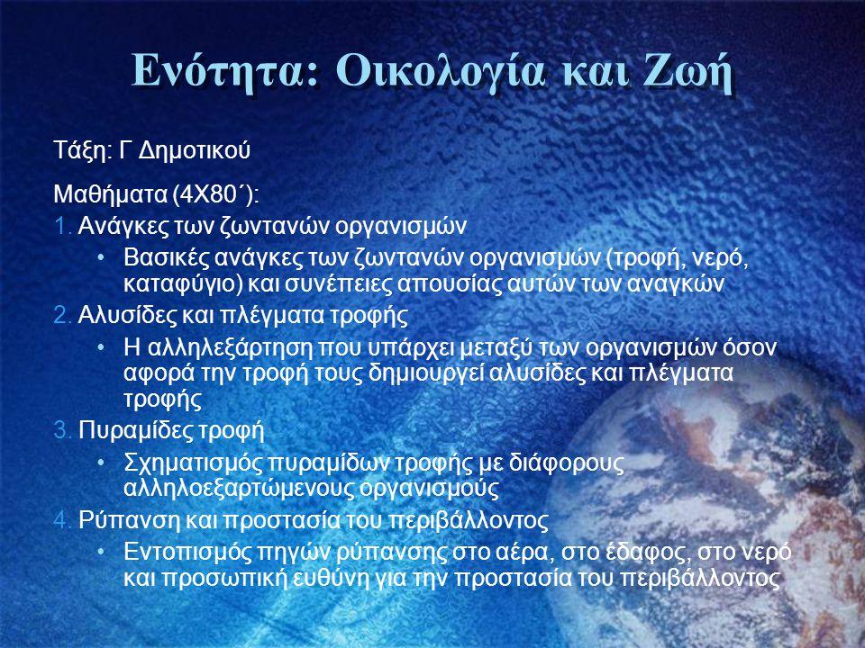 Ενότητα: Οικολογία και Ζωή Τάξη: Γ Δημοτικού Μαθήματα (4Χ80΄): 1.Ανάγκες των ζωντανών οργανισμών •Βασικές ανάγκες των ζωντανών οργανισμών (τροφή, νερό
