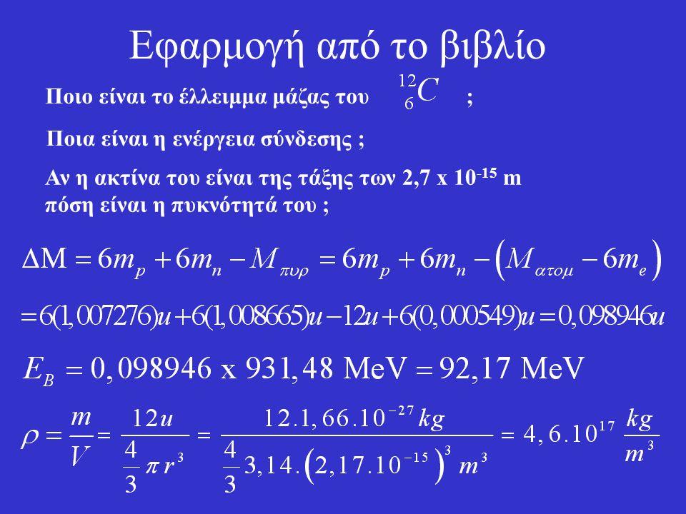 Έλλειμμα μάζας – Ενέργεια σύνδεσης Ορίζεται ως έλλειμμα μάζας : Η ενέργεια : Ε B = (ΔΜ).c 2 ονομάζεται ενέργεια σύνδεσης. Εκφράζει την ενέργεια που πρ