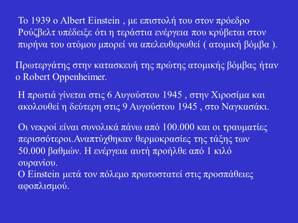 Το 1939 ο Albert Einstein, με επιστολή του στον πρόεδρο Ρούζβελτ υπέδειξε ότι η τεράστια ενέργεια που κρύβεται στον πυρήνα του ατόμου μπορεί να απελευθερωθεί ( ατομική βόμβα ).