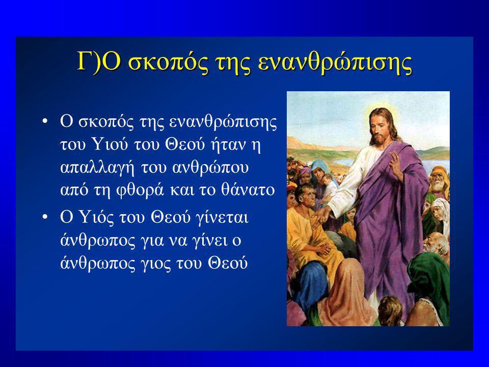 Γ)Ο σκοπός της ενανθρώπισης •Ο σκοπός της ενανθρώπισης του Υιού του Θεού ήταν η απαλλαγή του ανθρώπου από τη φθορά και το θάνατο •Ο Υιός του Θεού γίνε