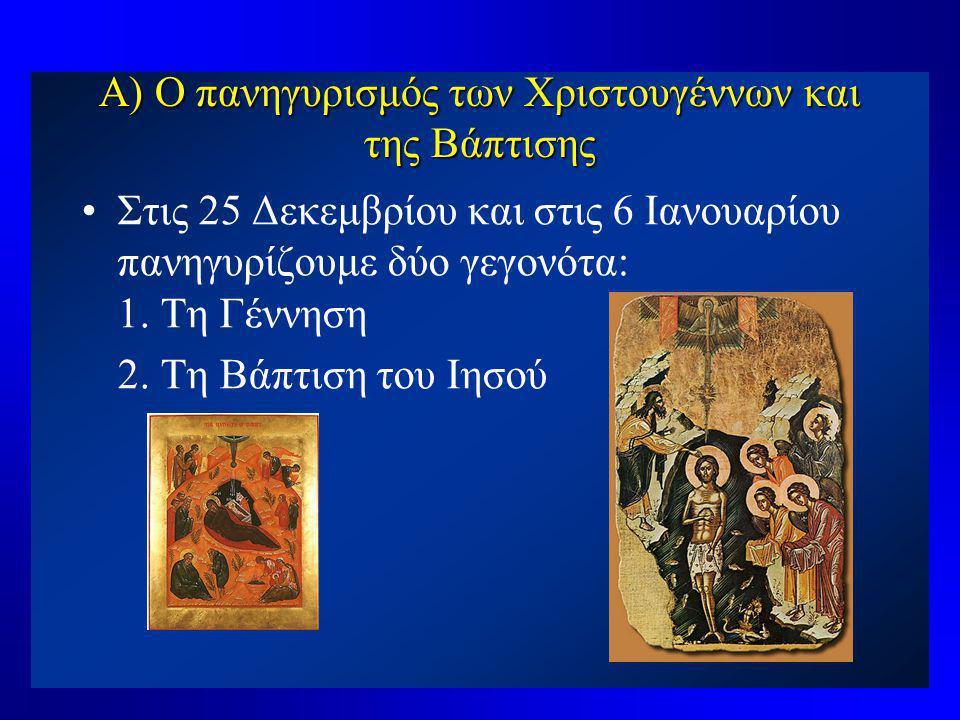 Α) Ο πανηγυρισμός των Χριστουγέννων και της Βάπτισης •Στις 25 Δεκεμβρίου και στις 6 Ιανουαρίου πανηγυρίζουμε δύο γεγονότα: 1. Τη Γέννηση 2. Τη Βάπτιση