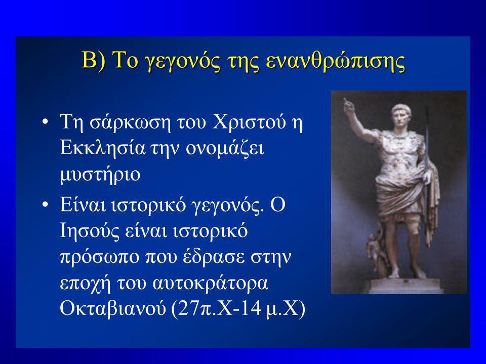 Β) Το γεγονός της ενανθρώπισης •Τη σάρκωση του Χριστού η Εκκλησία την ονομάζει μυστήριο •Είναι ιστορικό γεγονός. Ο Ιησούς είναι ιστορικό πρόσωπο που έ