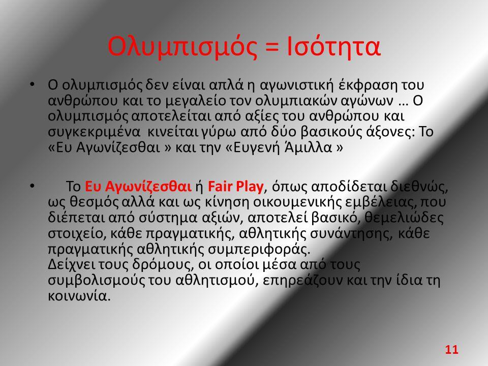 Ολυμπισμός = Ισότητα • Ο ολυμπισμός δεν είναι απλά η αγωνιστική έκφραση του ανθρώπου και το μεγαλείο τον ολυμπιακών αγώνων … Ο ολυμπισμός αποτελείται από αξίες του ανθρώπου και συγκεκριμένα κινείται γύρω από δύο βασικούς άξονες: Το «Ευ Αγωνίζεσθαι » και την «Ευγενή Άμιλλα » • Το Ευ Αγωνίζεσθαι ή Fair Play, όπως αποδίδεται διεθνώς, ως θεσμός αλλά και ως κίνηση οικουμενικής εμβέλειας, που διέπεται από σύστημα αξιών, αποτελεί βασικό, θεμελιώδες στοιχείο, κάθε πραγματικής, αθλητικής συνάντησης, κάθε πραγματικής αθλητικής συμπεριφοράς.