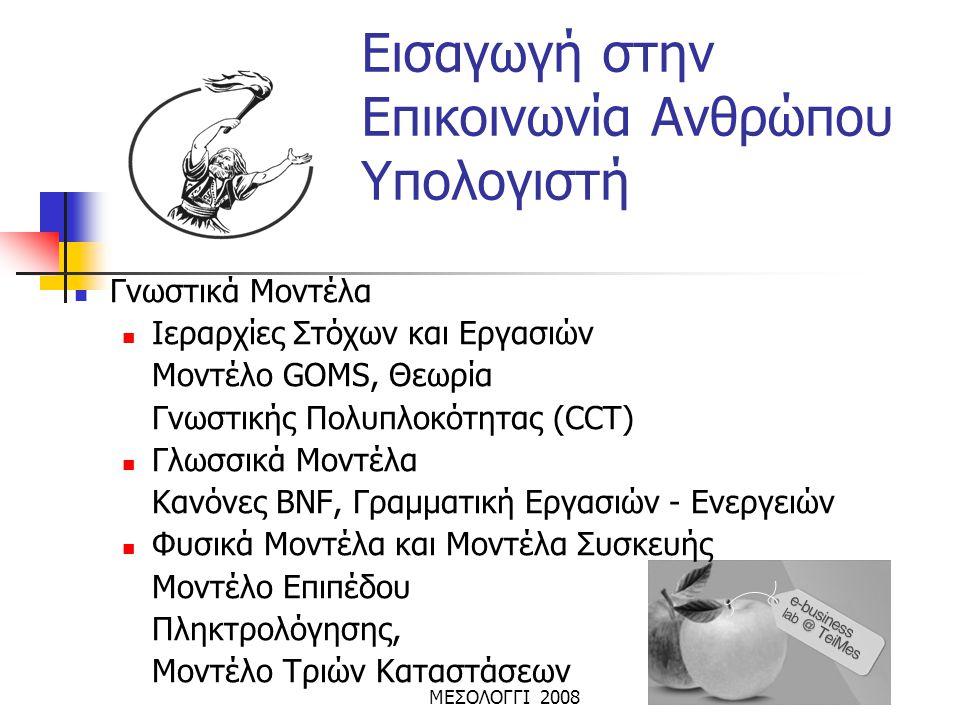 ΜΕΣΟΛΟΓΓΙ 2008 Εισαγωγή στην Επικοινωνία Ανθρώπου Υπολογιστή  Γνωστικά Μοντέλα  Ιεραρχίες Στόχων και Εργασιών Μοντέλο GOMS, Θεωρία Γνωστικής Πολυπλο