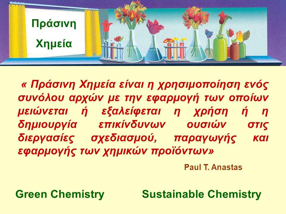 Πράσινη Χημεία « Πράσινη Χημεία είναι η χρησιμοποίηση ενός συνόλου αρχών με την εφαρμογή των οποίων μειώνεται ή εξαλείφεται η χρήση ή η δημιουργία επι