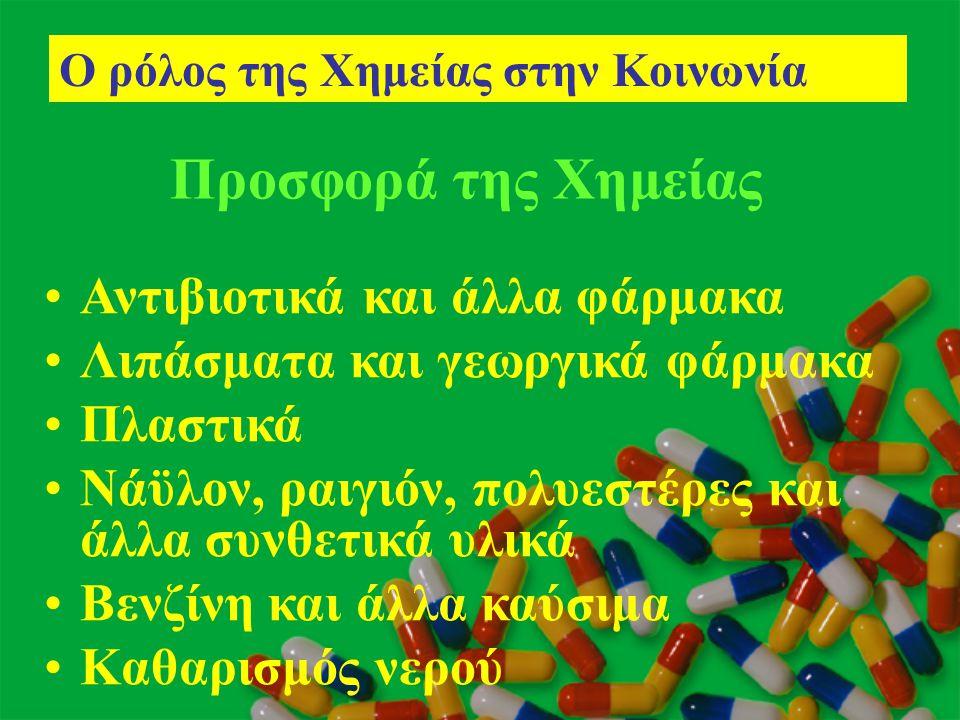 Προσφορά της Χημείας •Αντιβιοτικά και άλλα φάρμακα •Λιπάσματα και γεωργικά φάρμακα •Πλαστικά •Νάϋλον, ραιγιόν, πολυεστέρες και άλλα συνθετικά υλικά •Β