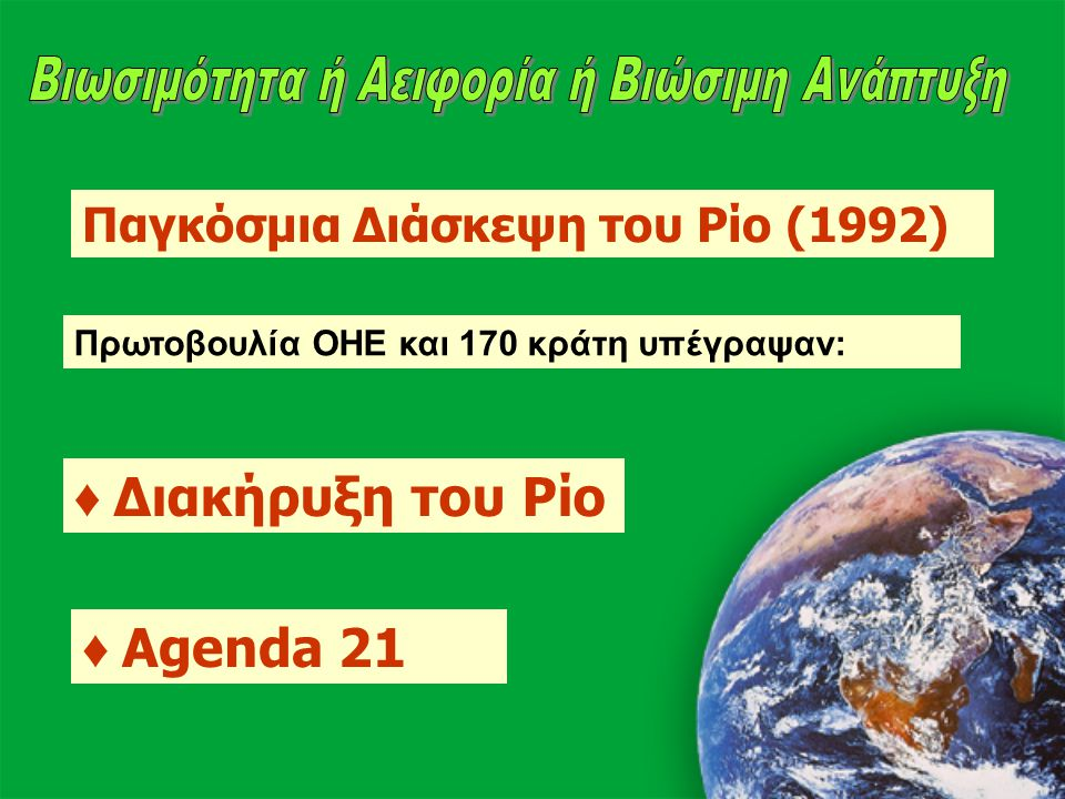 Παγκόσμια Διάσκεψη του Ρίο (1992) Πρωτοβουλία ΟΗΕ και 170 κράτη υπέγραψαν: ♦ Διακήρυξη του Ρίο ♦ Agenda 21